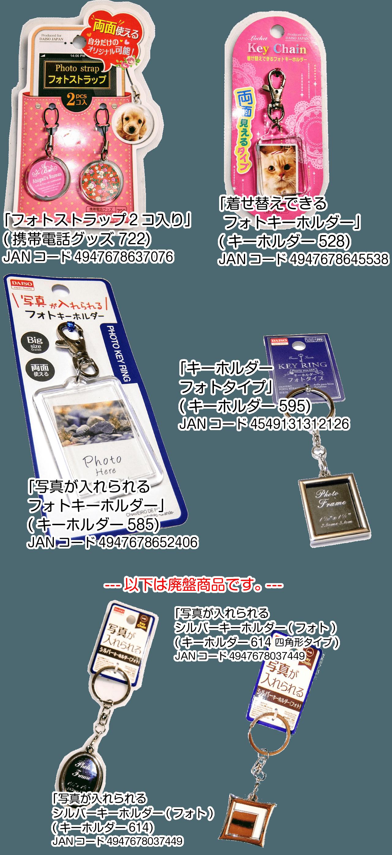 対応キーホルダーの一覧 「フォトストラップ2コ入り」携帯電話グッズ722、「着せ替えできる フォトキーホルダー」キーホルダー528、「写真が入れられるフォトキーホルダー」キーホルダー585、「キーホルダーフォトタイプ」キーホルダー595、「写真が入れられる シルバーキーホルダー(フォト)」キーホルダー614、写真が入れられる シルバーキーホルダー(フォト)」キーホルダー614キーホルダー614四角形タイプ