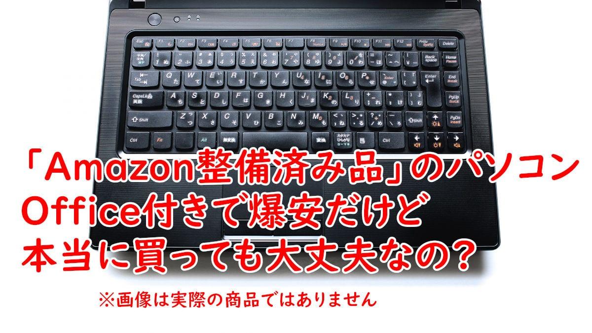 「Amazon整備済み品」のパソコン、Office付きで爆安だけど本当に買っても大丈夫なの?